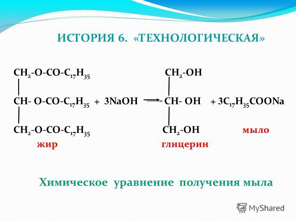 ИСТОРИЯ 6. «ТЕХНОЛОГИЧЕСКАЯ» CH 2 -O-CO-C 17 H 35 CH 2 -OH CH- O-CO-C 17 H 35 + 3 NaOH CH- OH + 3 C 17 H 35 COONa CH 2 -O-CO-C 17 H 35 CH 2 -OH мыло жир глицерин Химическое уравнение получения мыла
