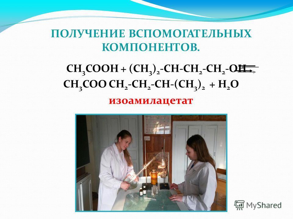ПОЛУЧЕНИЕ ВСПОМОГАТЕЛЬНЫХ КОМПОНЕНТОВ. CH 3 COOH + (CH 3 ) 2 -CH-CH 2 -CH 2 -OH CH 3 COO CH 2 -CH 2 -CH-(CH 3 ) 2 + H 2 O изоамилацетат