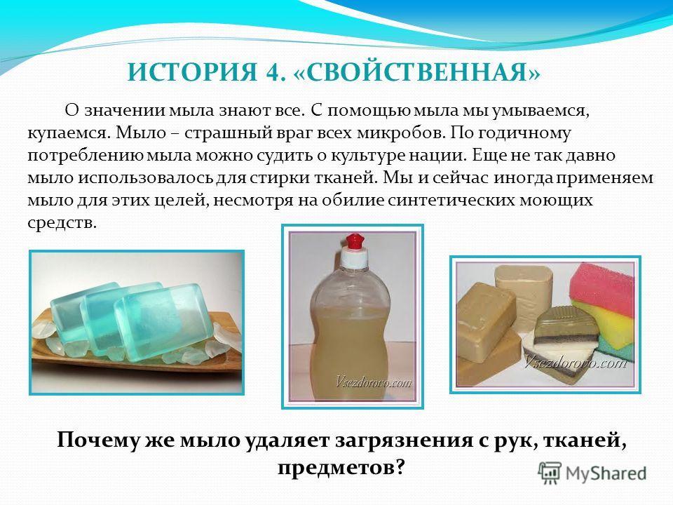 О значении мыла знают все. С помощью мыла мы умываемся, купаемся. Мыло – страшный враг всех микробов. По годичному потреблению мыла можно судить о культуре нации. Еще не так давно мыло использовалось для стирки тканей. Мы и сейчас иногда применяем мы