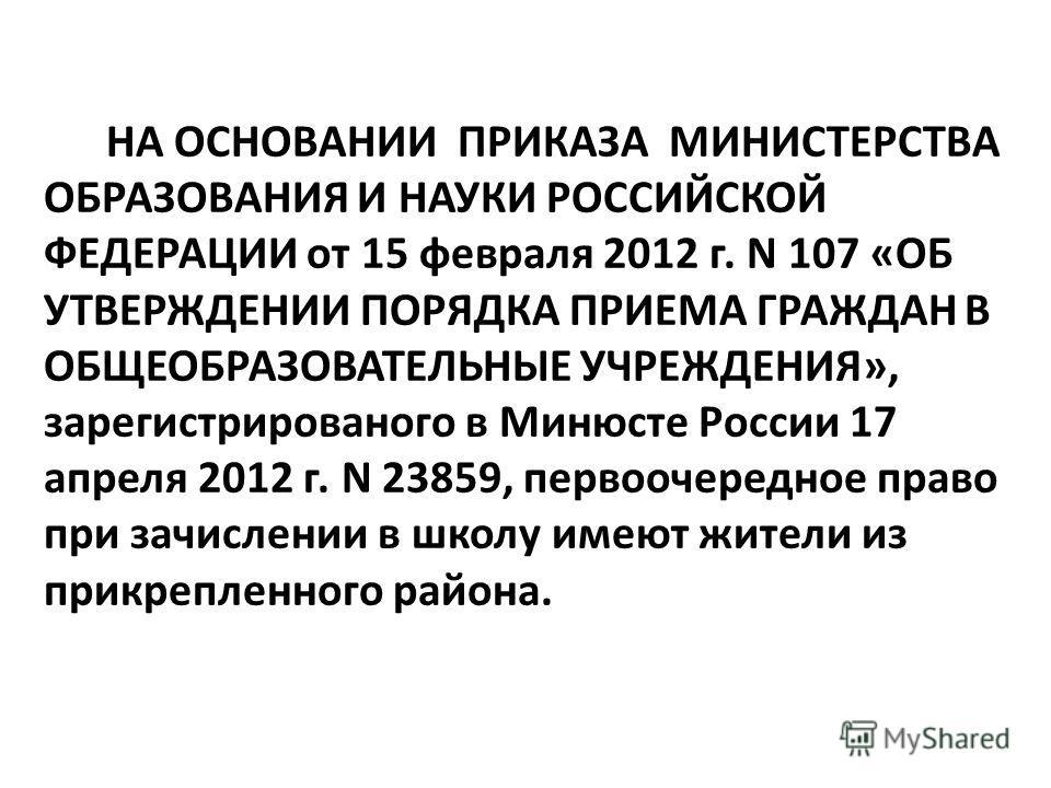 НА ОСНОВАНИИ ПРИКАЗА МИНИСТЕРСТВА ОБРАЗОВАНИЯ И НАУКИ РОССИЙСКОЙ ФЕДЕРАЦИИ от 15 февраля 2012 г. N 107 «ОБ УТВЕРЖДЕНИИ ПОРЯДКА ПРИЕМА ГРАЖДАН В ОБЩЕОБРАЗОВАТЕЛЬНЫЕ УЧРЕЖДЕНИЯ», зарегистрированого в Минюсте России 17 апреля 2012 г. N 23859, первоочере