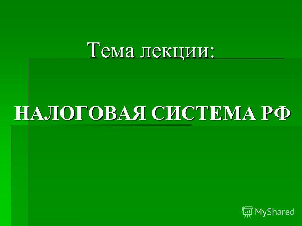 Тема лекции: НАЛОГОВАЯ СИСТЕМА РФ НАЛОГОВАЯ СИСТЕМА РФ