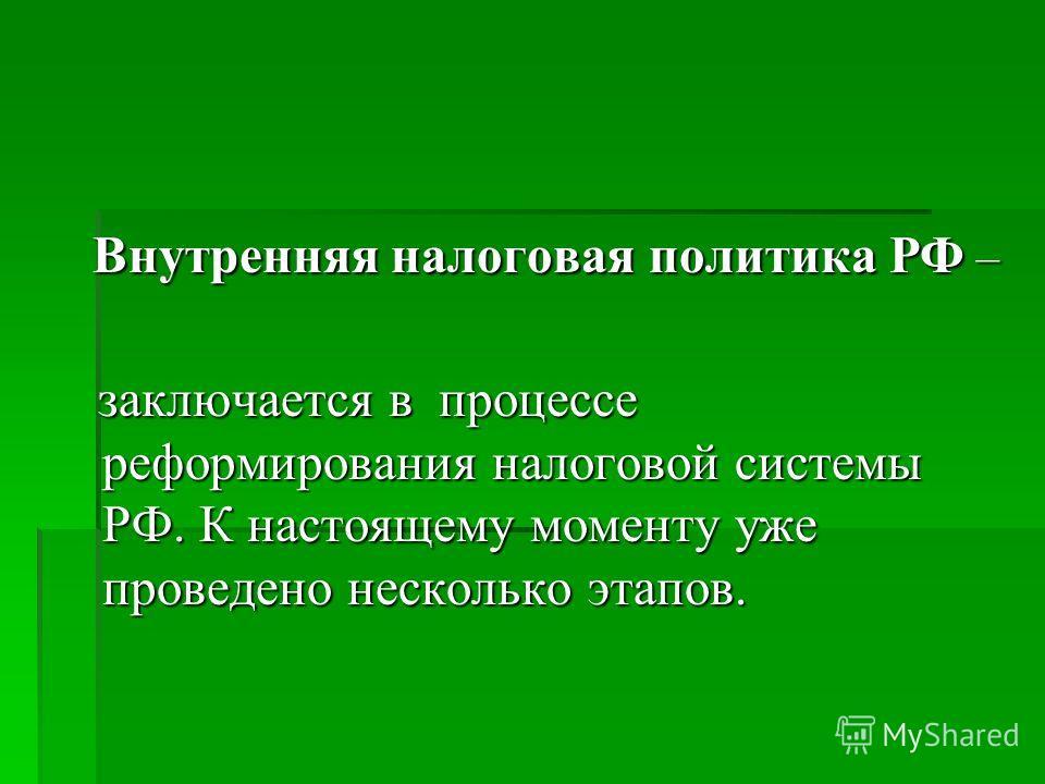 Внутренняя налоговая политика РФ – Внутренняя налоговая политика РФ – заключается в процессе реформирования налоговой системы РФ. К настоящему моменту уже проведено несколько этапов. заключается в процессе реформирования налоговой системы РФ. К насто