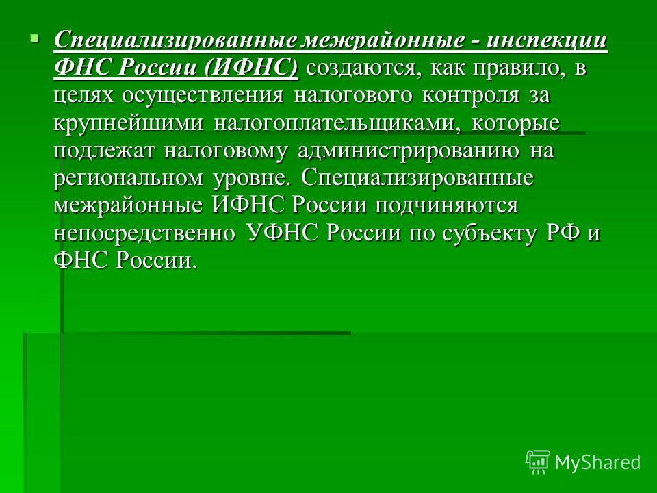 Специализированные межрайонные - инспекции ФНС России (ИФНС) создаются, как правило, в целях осуществления налогового контроля за крупнейшими налогоплательщиками, которые подлежат налоговому администрированию на региональном уровне. Специализированны