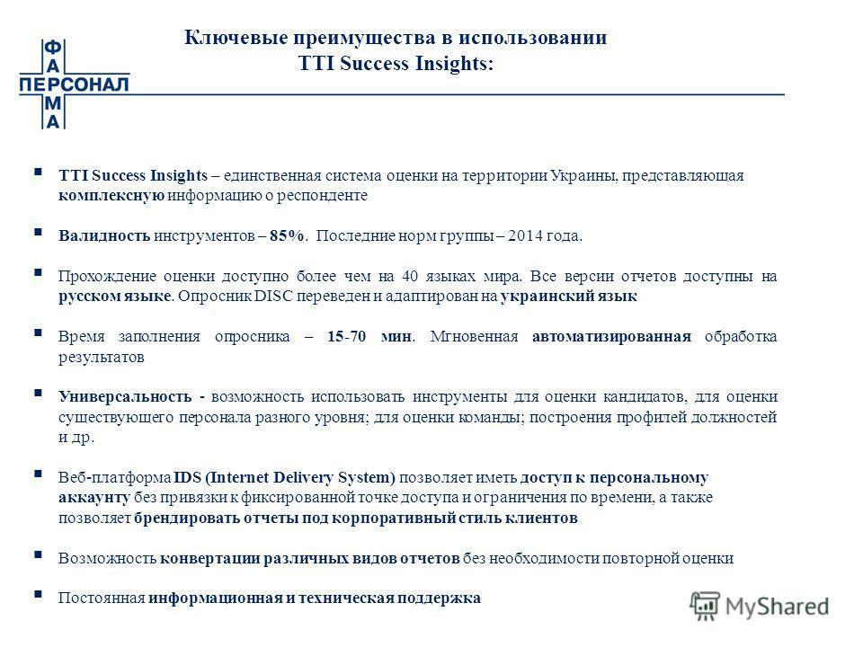 Ключевые преимущества в использовании TTI Success Insights: TTI Success Insights – единственная система оценки на территории Украины, представляющая комплексную информацию о респонденте Валидность инструментов – 85%. Последние норм группы – 2014 года