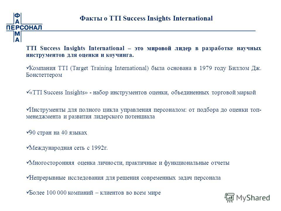Факты о TTI Success Insights International – это мировой лидер TTI Success Insights International – это мировой лидер в разработке научных инструментов для оценки и коучинга. Компания TTI (Target Training International) была основана в 1979 году Билл