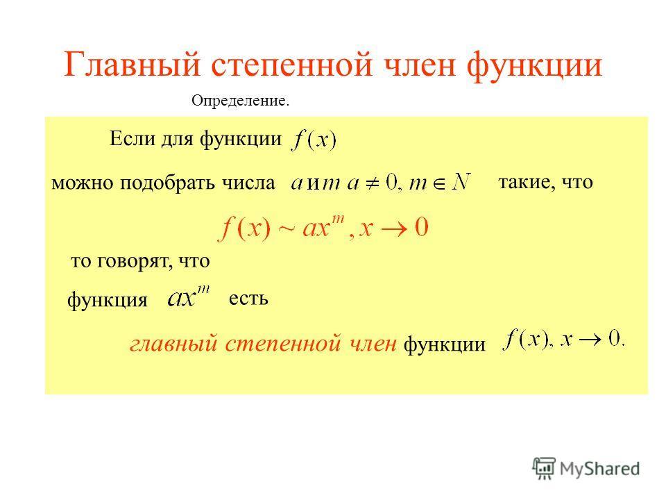 Главный степенной член функции Если для функции можно подобрать числа такие, что то говорят, что есть главный степенной член функции функция Определение.