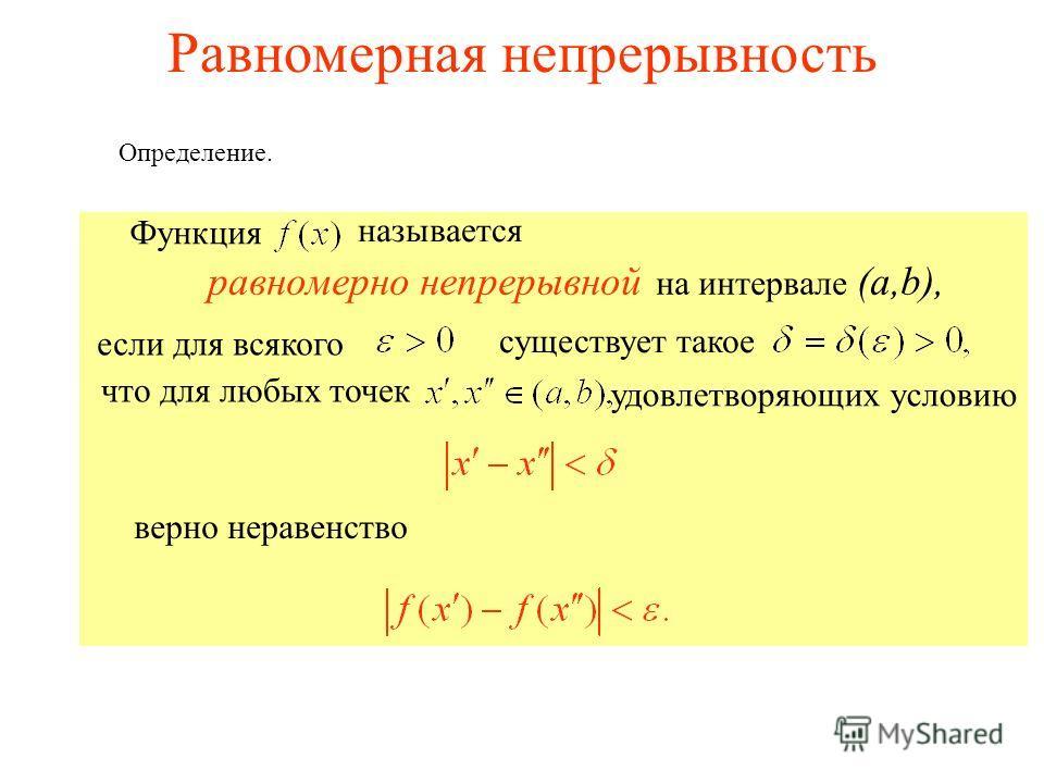 Функция называется равномерно непрерывной на интервале (a,b), Равномерная непрерывность Определение. если для всякого существует такое что для любых точек удовлетворяющих условию верно неравенство