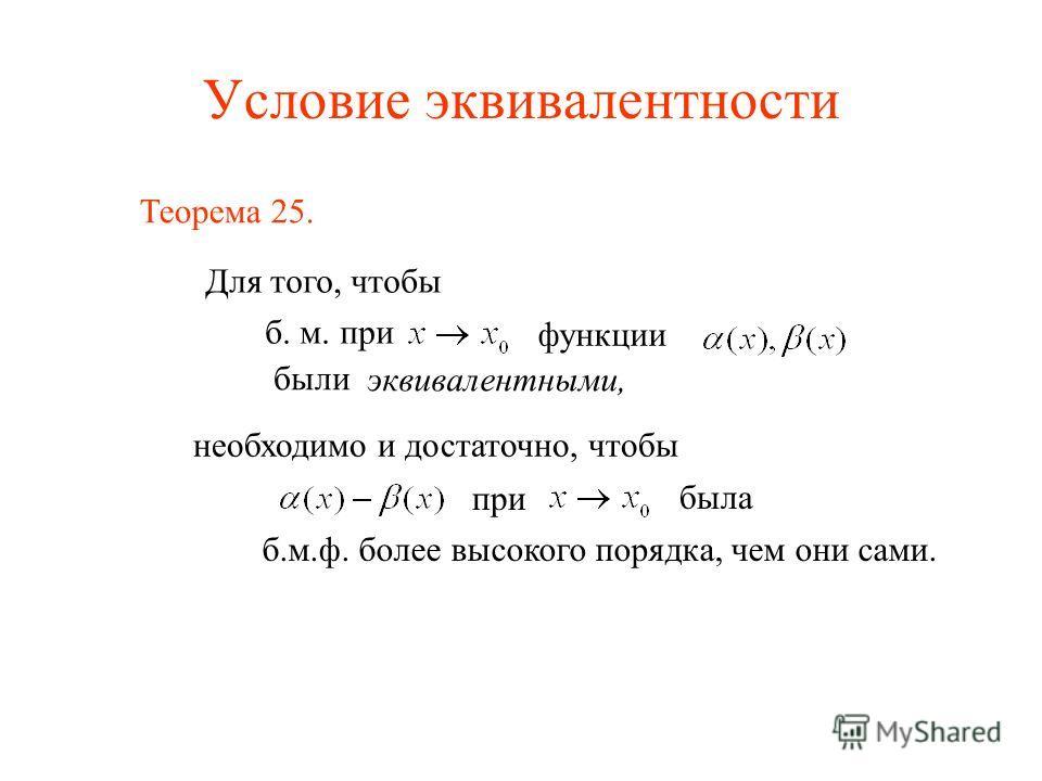 Условие эквивалентности Теорема 25. Для того, чтобы б. м. при функции были эквивалентными, необходимо и достаточно, чтобы при была б.м.ф. более высокого порядка, чем они сами.