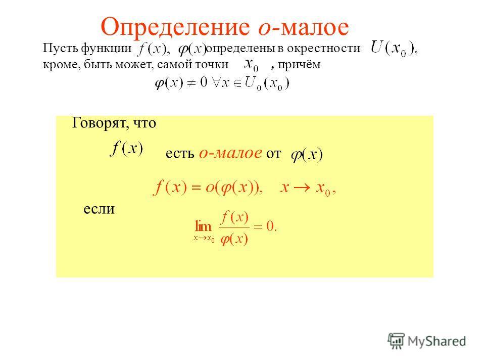 Пусть функции определены в окрестности кроме, быть может, самой точки, причём Говорят, что есть о-малое от если Определение о-малое