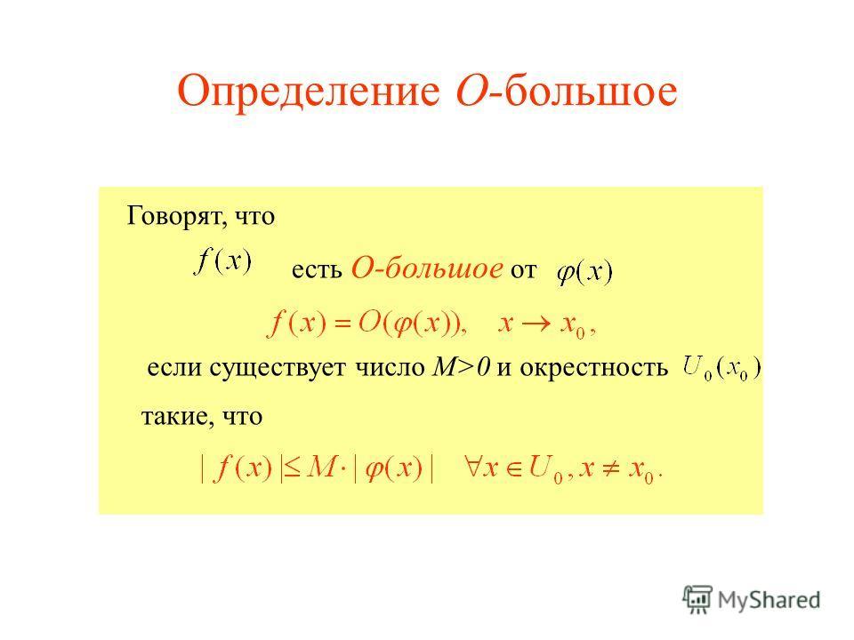 Говорят, что если существует число М>0 и окрестность есть О-большое от такие, что Определение О-большое