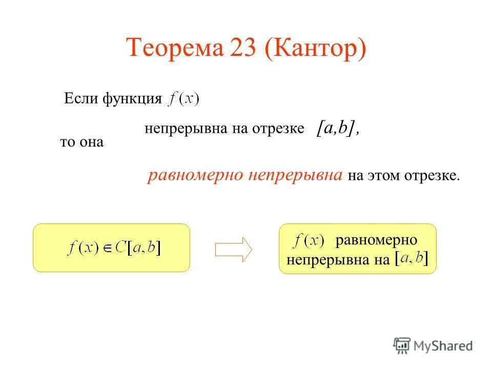 Теорема 23 (Кантор) Если функция непрерывна на отрезке [a,b], равномерно непрерывна на этом отрезке. то она равномерно непрерывна на