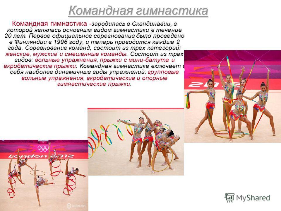 Командная гимнастика Командная гимнастика - зародилась в Скандинавии, в которой являлась основным видом гимнастики в течение 20 лет. Первое официальное соревнование было проведено в Финляндии в 1996 году, и теперь проводится каждые 2 года. Соревнован
