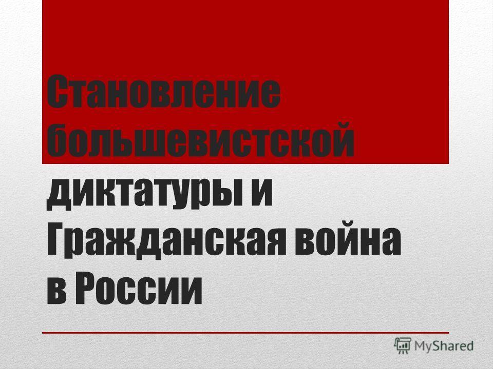 Становление большевистской диктатуры и Гражданская война в России