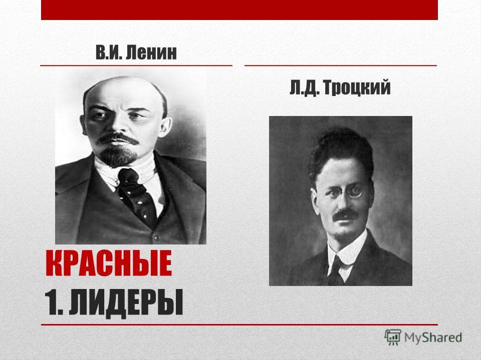 КРАСНЫЕ 1. ЛИДЕРЫ В.И. Ленин Л.Д. Троцкий