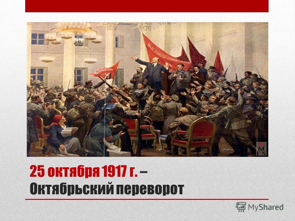 25 октября 1917 г. – Октябрьский переворот