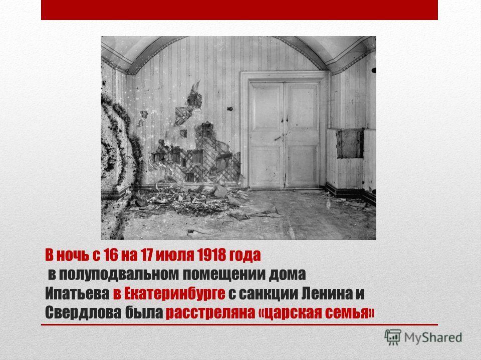 В ночь с 16 на 17 июля 1918 года в полуподвальном помещении дома Ипатьева в Екатеринбурге с санкции Ленина и Свердлова была расстреляна «царская семья»