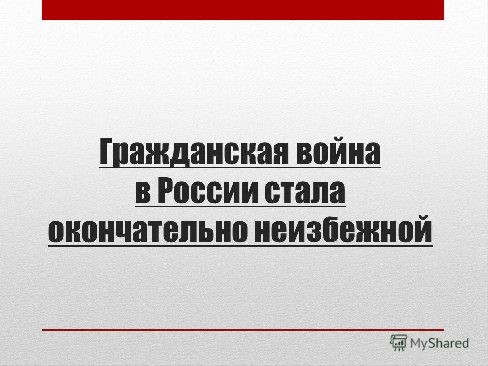 Гражданская война в России стала окончательно неизбежной