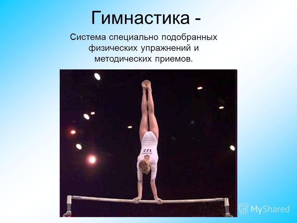 Гимнастика - Система специально подобранных физических упражнений и методических приемов.