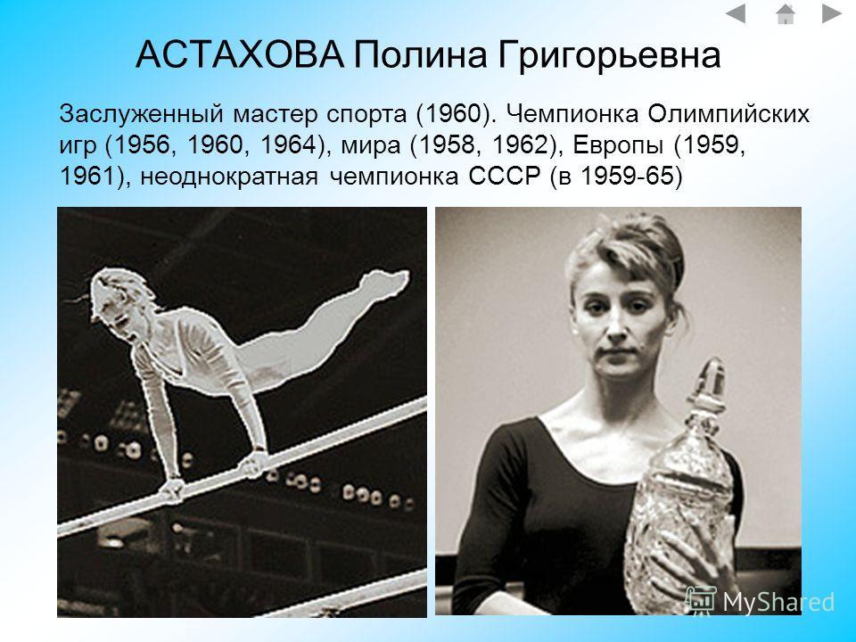 АСТАХОВА Полина Григорьевна Заслуженный мастер спорта (1960). Чемпионка Олимпийских игр (1956, 1960, 1964), мира (1958, 1962), Европы (1959, 1961), неоднократная чемпионка СССР (в 1959-65)