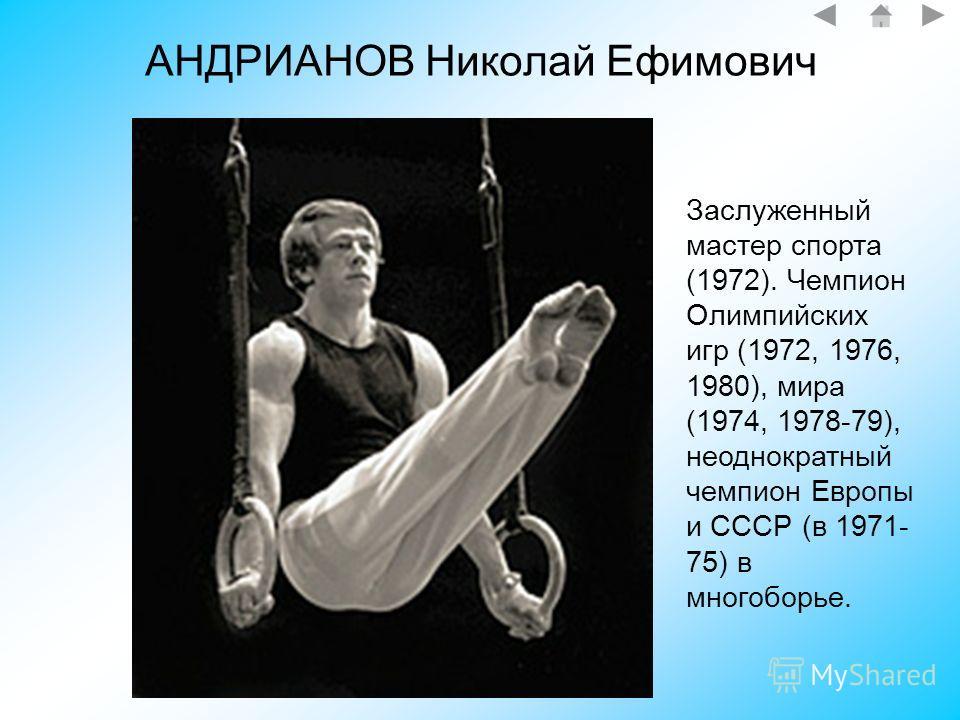 АНДРИАНОВ Николай Ефимович Заслуженный мастер спорта (1972). Чемпион Олимпийских игр (1972, 1976, 1980), мира (1974, 1978-79), неоднократный чемпион Европы и СССР (в 1971- 75) в многоборье.