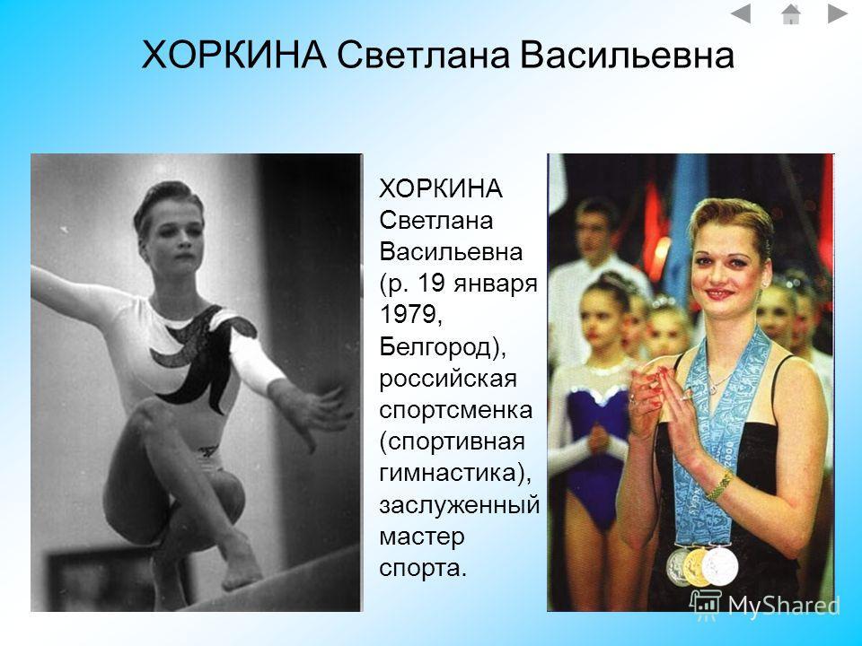 ХОРКИНА Светлана Васильевна ХОРКИНА Светлана Васильевна (р. 19 января 1979, Белгород), российская спортсменка (спортивная гимнастика), заслуженный мастер спорта.