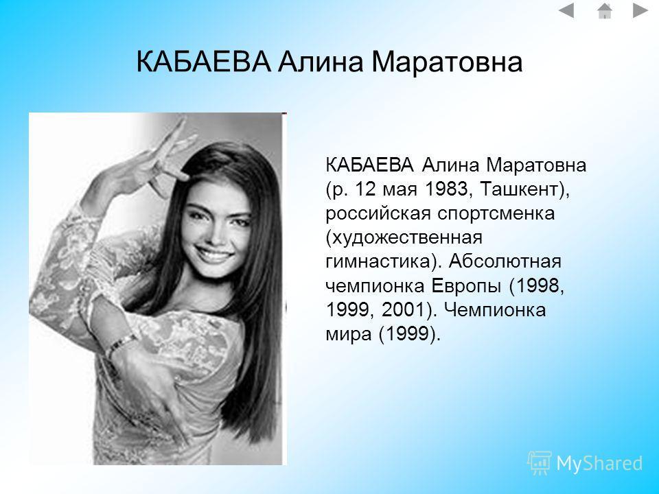 КАБАЕВА Алина Маратовна КАБАЕВА Алина Маратовна (р. 12 мая 1983, Ташкент), российская спортсменка (художественная гимнастика). Абсолютная чемпионка Европы (1998, 1999, 2001). Чемпионка мира (1999).