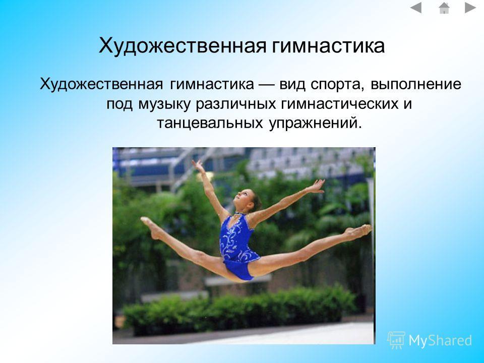 Художественная гимнастика Художественная гимнастика вид спорта, выполнение под музыку различных гимнастических и танцевальных упражнений.