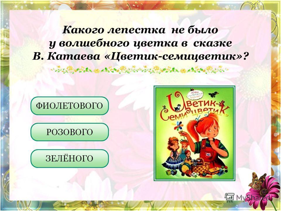 Какого лепестка не было у волшебного цветка в сказке В. Катаева «Цветик-семицветик»? ФИОЛЕТОВОГО РОЗОВОГО ЗЕЛЁНОГО