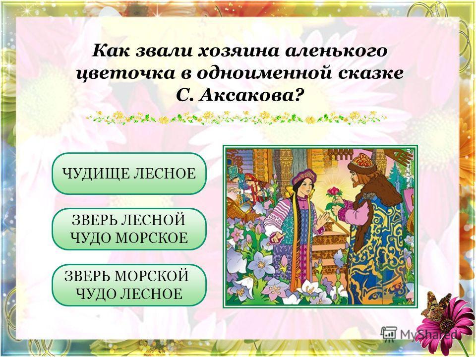 Как звали хозяина аленького цветочка в одноименной сказке С. Аксакова? ЧУДИЩЕ ЛЕСНОЕ ЗВЕРЬ МОРСКОЙ ЧУДО ЛЕСНОЕ ЗВЕРЬ ЛЕСНОЙ ЧУДО МОРСКОЕ