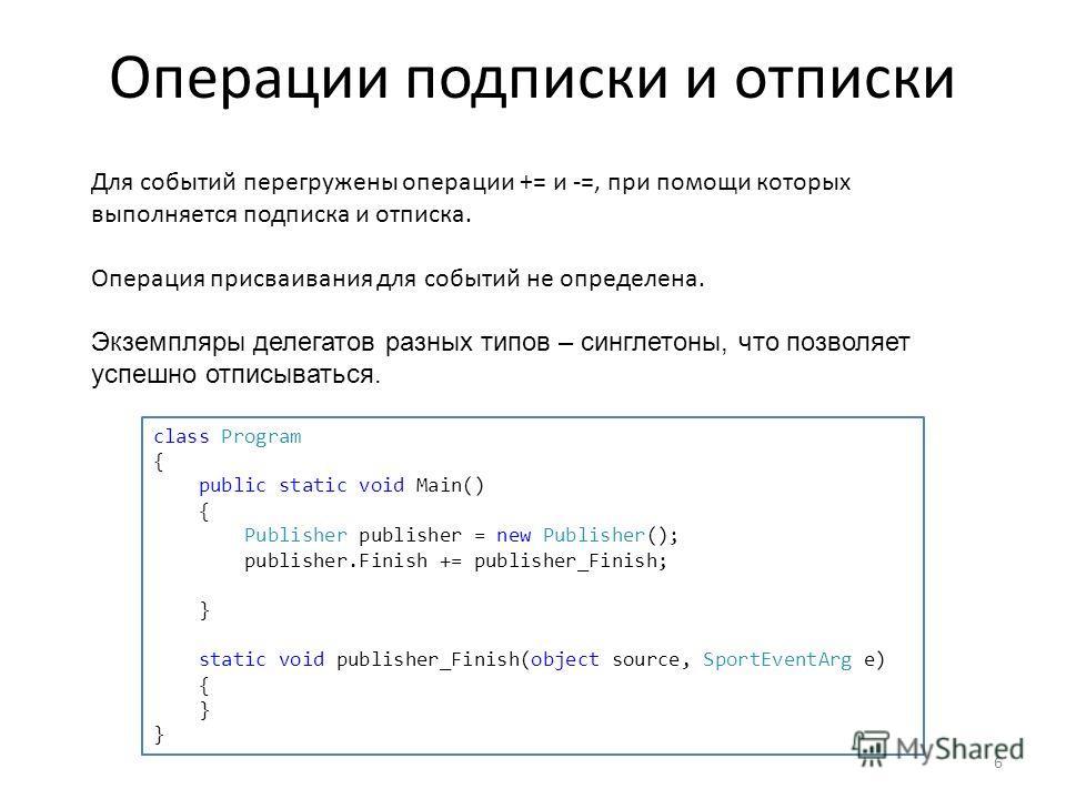 Операции подписки и отписки 6 Для событий перегружены операции += и -=, при помощи которых выполняется подписка и отписка. Операция присваивания для событий не определена. Экземпляры делегатов разных типов – синглетоны, что позволяет успешно отписыва
