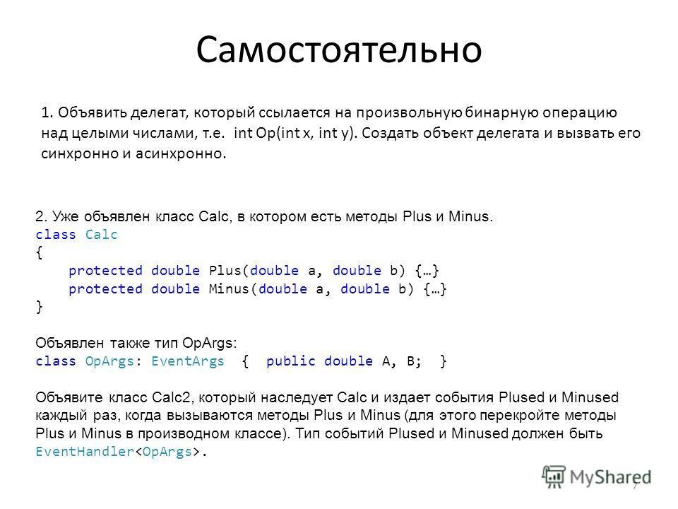 Самостоятельно 2. Уже объявлен класс Calc, в котором есть методы Plus и Minus. class Calc { protected double Plus(double a, double b) {…} protected double Minus(double a, double b) {…} } Объявлен также тип OpArgs: class OpArgs: EventArgs { public dou