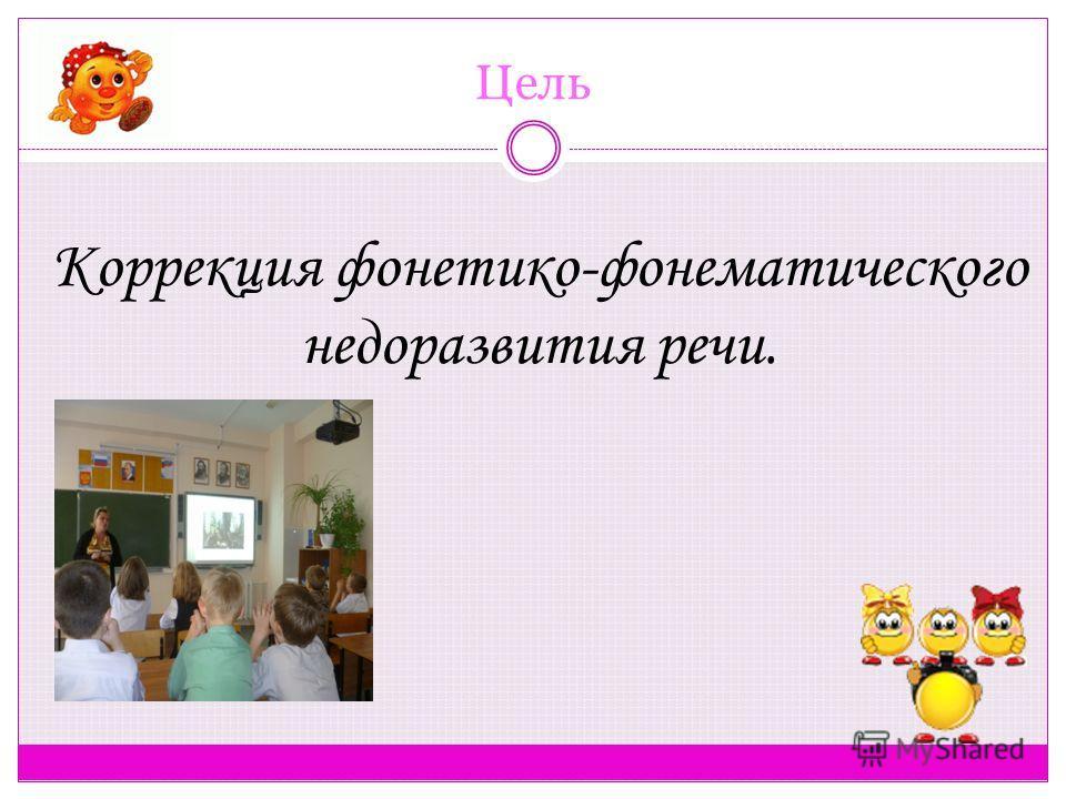 Цель Коррекция фонетико-фонематического недоразвития речи.