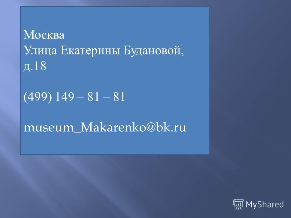 :121351, Москва, ул. Екатерины Будановой, 18 : (499) 149-81-81 : museum_Makarenko@bk.ru Москва Улица Екатерины Будановой, д.18 (499) 149 – 81 – 81 museum_Makarenko@bk.ru