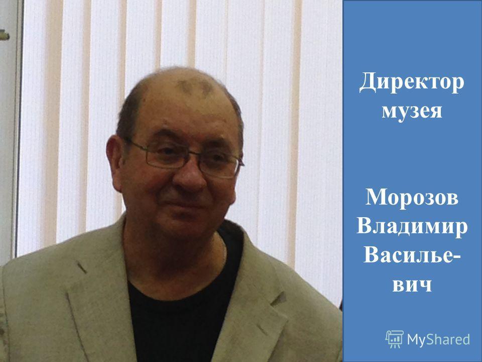 Директор музея Морозов Владимир Василье- вич
