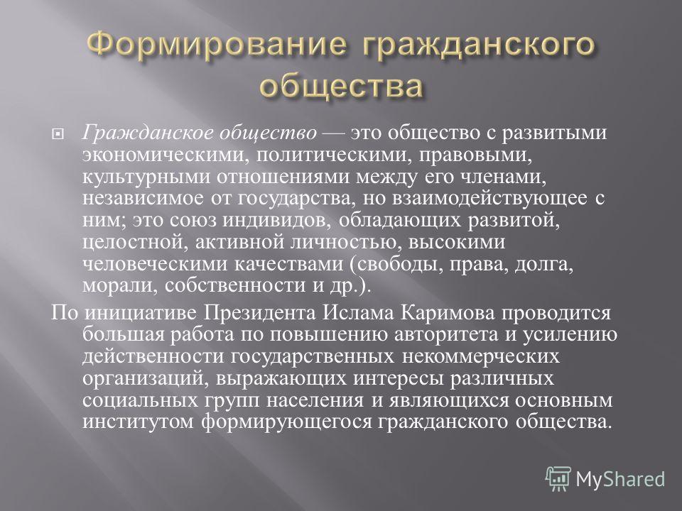 Гражданское общество это общество с развитыми экономическими, политическими, правовыми, культурными отношениями между его членами, независимое от государства, но взаимодействующее с ним ; это союз индивидов, обладающих развитой, целостной, активной л