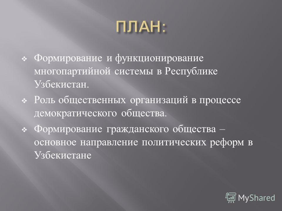 Формирование и функционирование многопартийной системы в Республике Узбекистан. Роль общественных организаций в процессе демократического общества. Формирование гражданского общества – основное направление политических реформ в Узбекистане