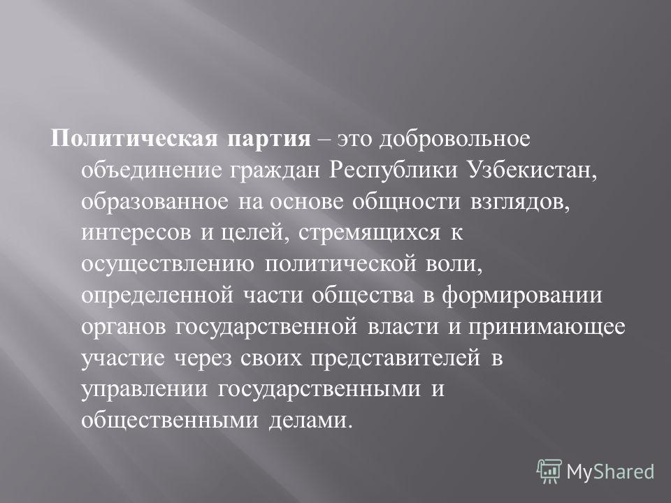 Политическая партия – это добровольное объединение граждан Республики Узбекистан, образованное на основе общности взглядов, интересов и целей, стремящихся к осуществлению политической воли, определенной части общества в формировании органов государст