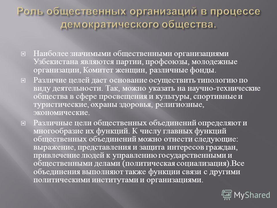 Наиболее значимыми общественными организациями Узбекистана являются партии, профсоюзы, молодежные организации, Комитет женщин, различные фонды. Различие целей дает основание осуществить типологию по виду деятельности. Так, можно указать на научно - т