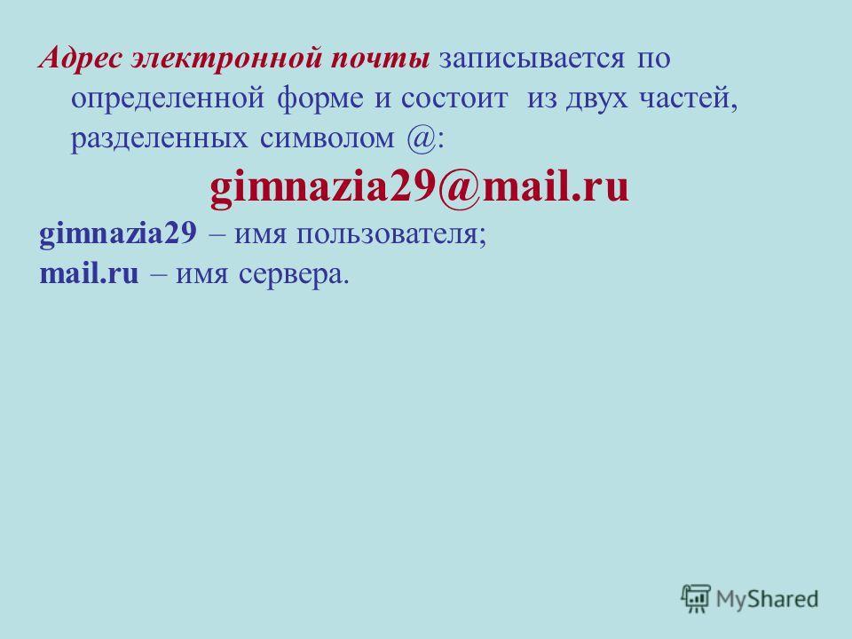 Адрес электронной почты записывается по определенной форме и состоит из двух частей, разделенных символом @: gimnazia29@mail.ru gimnazia29 – имя пользователя; mail.ru – имя сервера.
