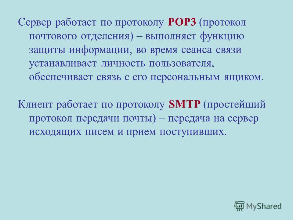 Сервер работает по протоколу POP3 (протокол почтового отделения) – выполняет функцию защиты информации, во время сеанса связи устанавливает личность пользователя, обеспечивает связь с его персональным ящиком. Клиент работает по протоколу SMTP (просте