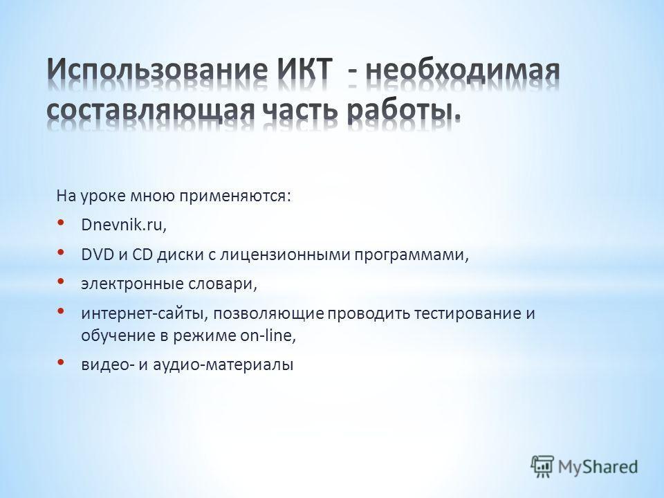 На уроке мною применяются: Dnevnik.ru, DVD и CD диски с лицензионными программами, электронные словари, интернет-сайты, позволяющие проводить тестирование и обучение в режиме on-line, видео- и аудио-материалы