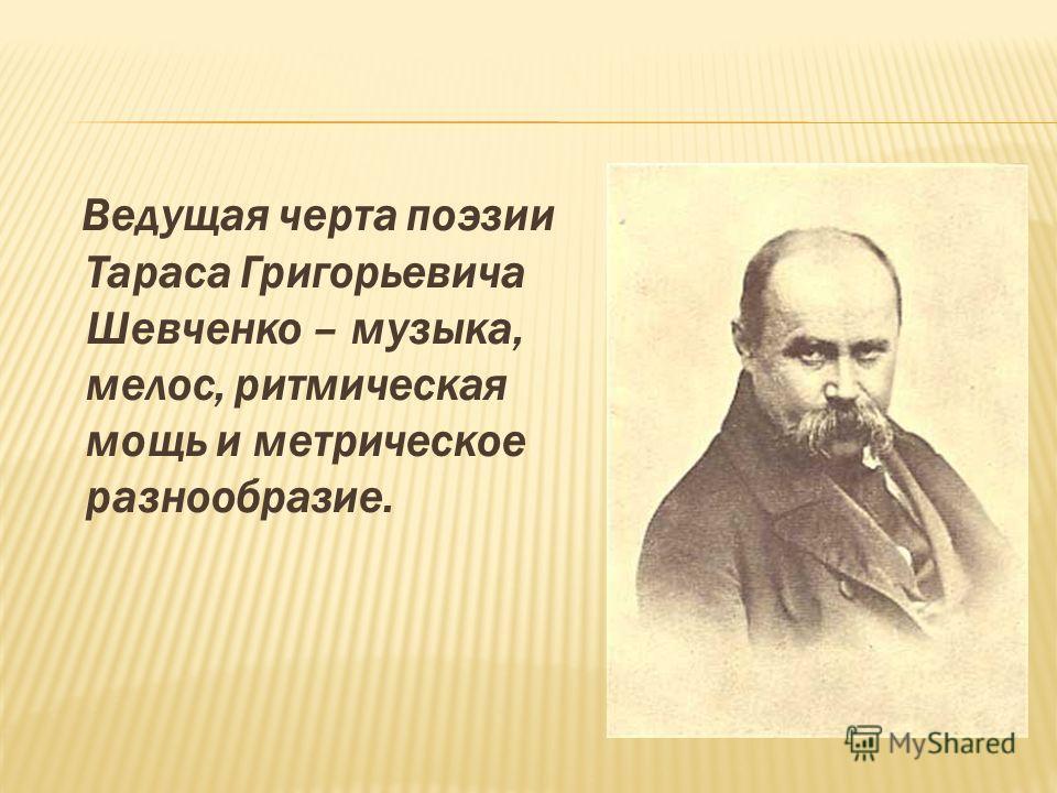 Ведущая черта поэзии Тараса Григорьевича Шевченко – музыка, мелос, ритмическая мощь и метрическое разнообразие.