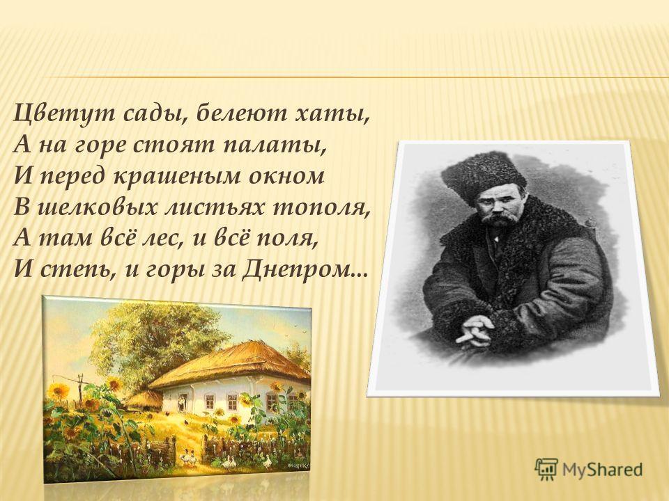 Цветут сады, белеют хаты, А на горе стоят палаты, И перед крашеным окном В шелковых листьях тополя, А там всё лес, и всё поля, И степь, и горы за Днепром...