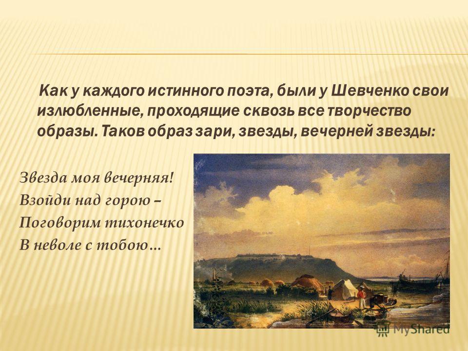 Как у каждого истинного поэта, были у Шевченко свои излюбленные, проходящие сквозь все творчество образы. Таков образ зари, звезды, вечерней звезды: Звезда моя вечерняя! Взойди над горою – Поговорим тихонечко В неволе с тобою…