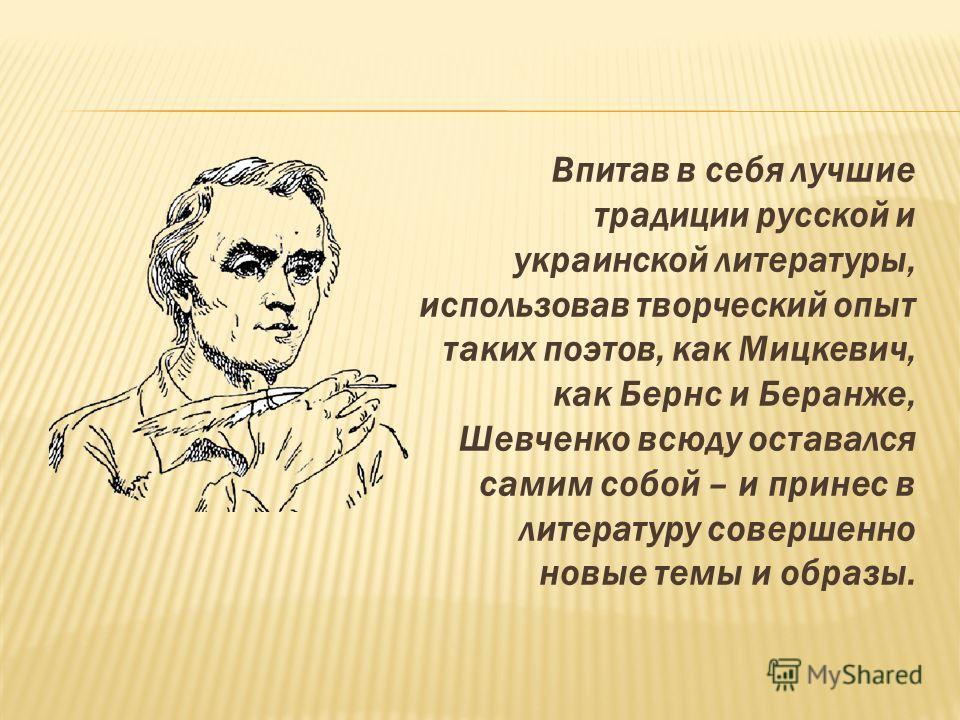 Впитав в себя лучшие традиции русской и украинской литературы, использовав творческий опыт таких поэтов, как Мицкевич, как Бернс и Беранже, Шевченко всюду оставался самим собой – и принес в литературу совершенно новые темы и образы.