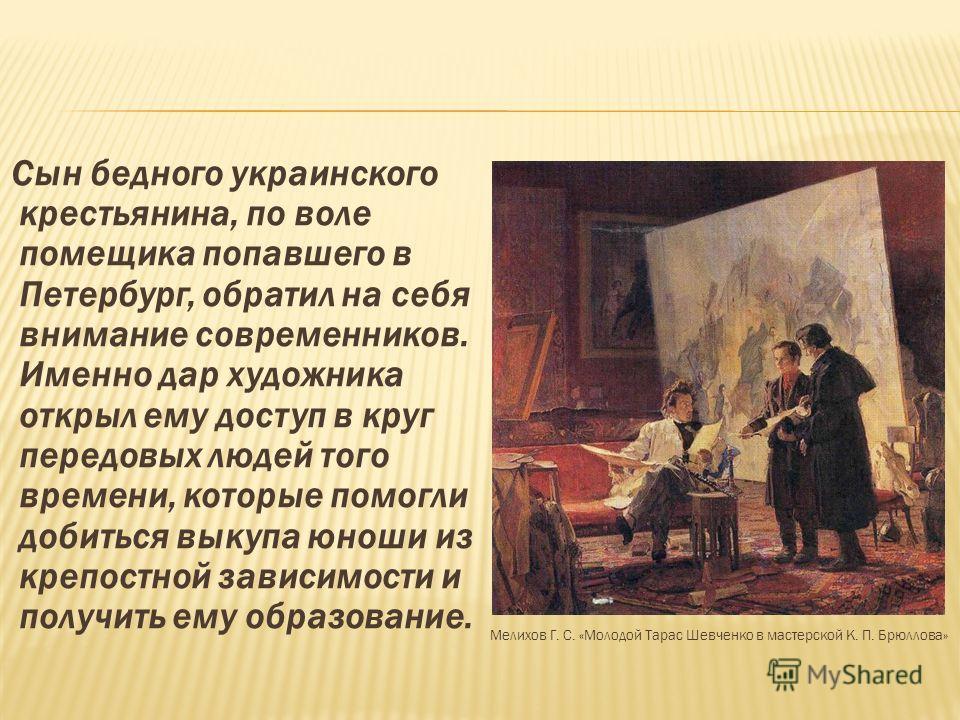 Сын бедного украинского крестьянина, по воле помещика попавшего в Петербург, обратил на себя внимание современников. Именно дар художника открыл ему доступ в круг передовых людей того времени, которые помогли добиться выкупа юноши из крепостной завис