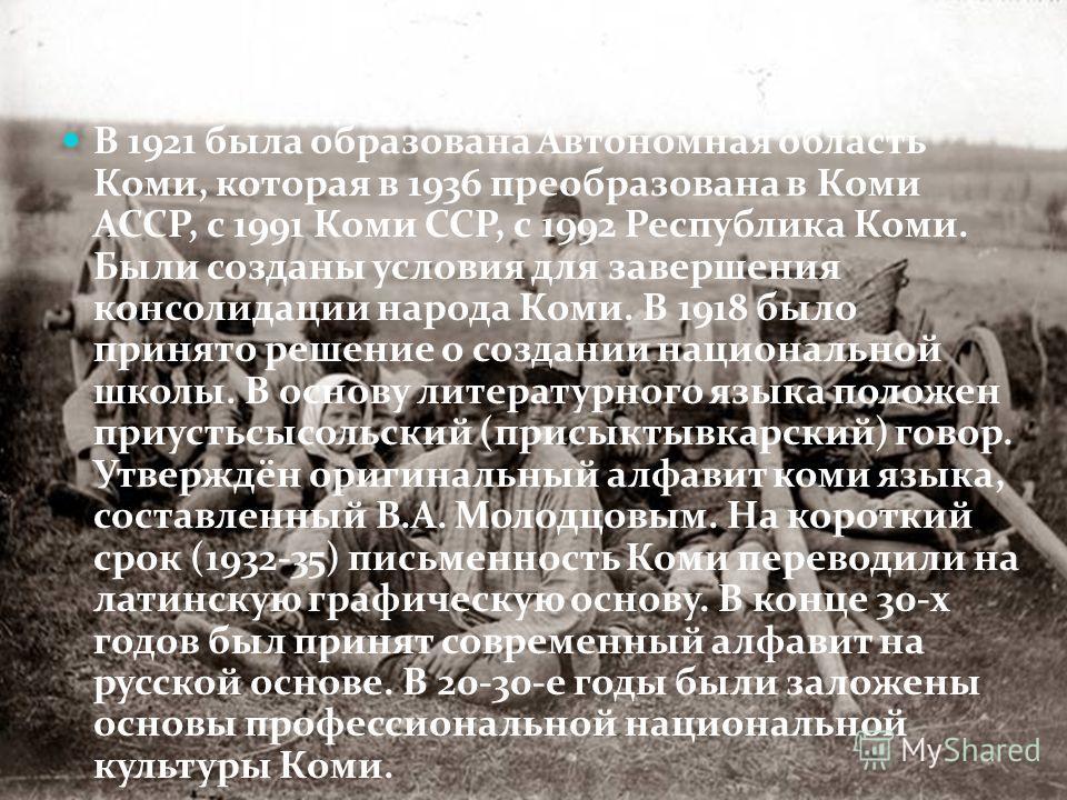 В 1921 была образована Автономная область Коми, которая в 1936 преобразована в Коми АССР, с 1991 Коми ССР, с 1992 Республика Коми. Были созданы условия для завершения консолидации народа Коми. В 1918 было принято решение о создании национальной школы