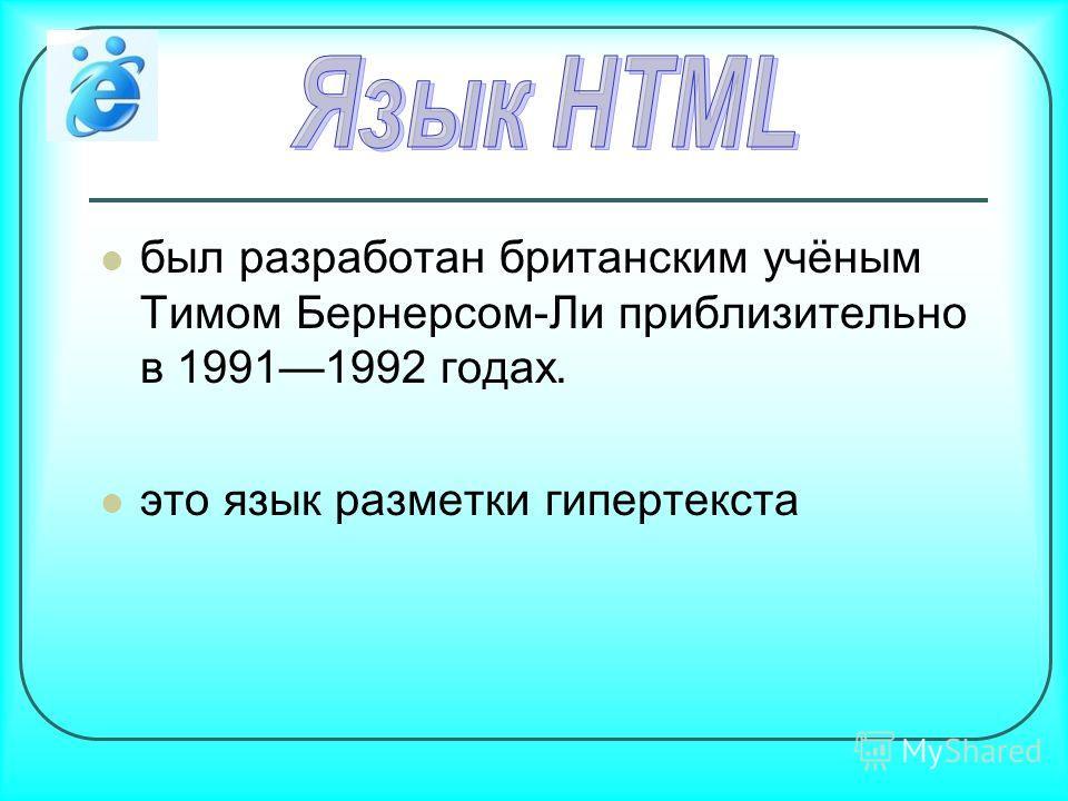 был разработан британским учёным Тимом Бернерсом-Ли приблизительно в 19911992 годах. это язык разметки гипертекста