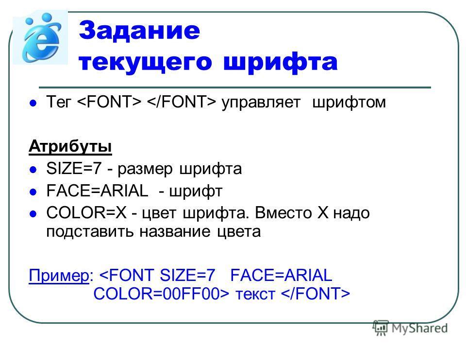 Задание текущего шрифта Тег управляет шрифтом Атрибуты SIZE=7 - размер шрифта FACE=ARIAL - шрифт COLOR=X - цвет шрифта. Вместо Х надо подставить название цвета Пример: текст