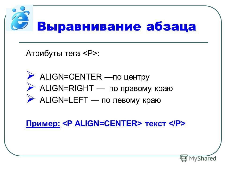 Выравнивание абзаца Атрибуты тега : ALIGN=CENTER по центру ALIGN=RIGHT по правому краю ALIGN=LEFT по левому краю Пример: текст